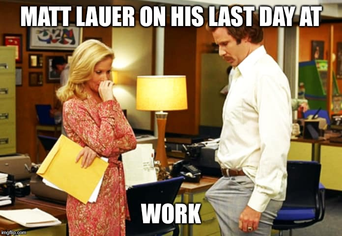 MATT LAUER ON HIS LAST DAY AT WORK | image tagged in anchor man,funny memes,lol,comedy,news,breaking news | made w/ Imgflip meme maker