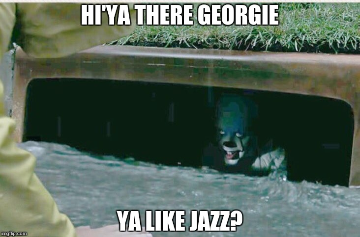 HI'YA THERE GEORGIE YA LIKE JAZZ? | image tagged in pennywise in sewer | made w/ Imgflip meme maker