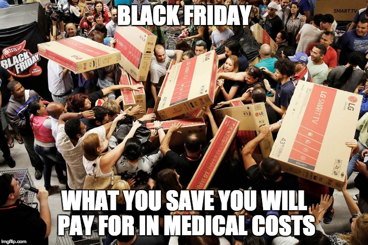 sp00ky | BLACK FRIDAY WHAT YOU SAVE YOU WILL PAY FOR IN MEDICAL COSTS | image tagged in black friday | made w/ Imgflip meme maker