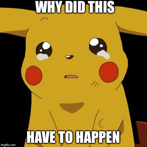 Pikachu crying | WHY DID THIS HAVE TO HAPPEN | image tagged in pikachu crying | made w/ Imgflip meme maker