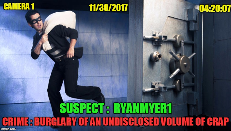 CAMERA 1 SUSPECT :  RYANMYER1 11/30/2017 04:20:07 CRIME : BURGLARY OF AN UNDISCLOSED VOLUME OF CRAP | made w/ Imgflip meme maker