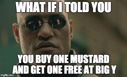 Matrix Morpheus Meme | WHAT IF I TOLD YOU YOU BUY ONE MUSTARD AND GET ONE FREE AT BIG Y | image tagged in memes,matrix morpheus | made w/ Imgflip meme maker