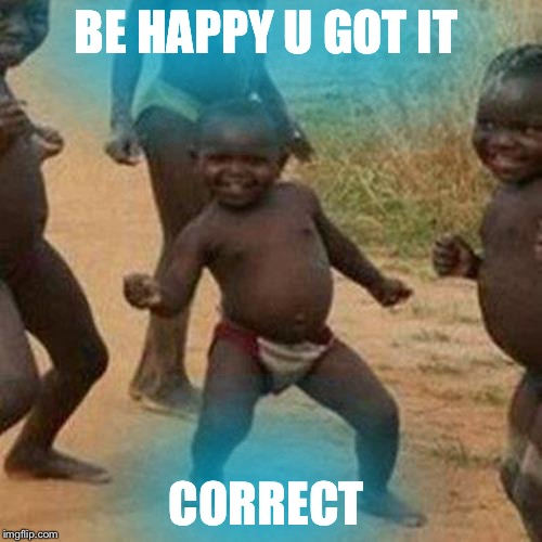 Third World Success Kid Meme | BE HAPPY U GOT IT CORRECT | image tagged in memes,third world success kid | made w/ Imgflip meme maker