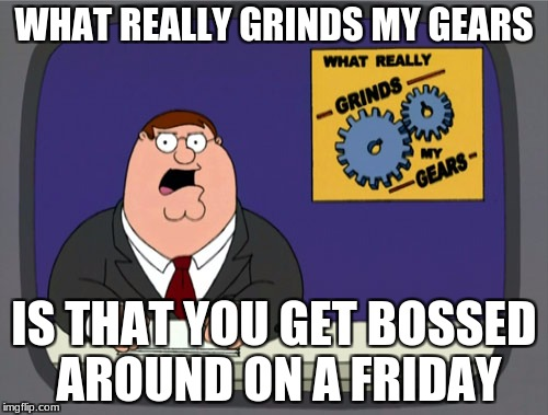 Peter Griffin News Meme | WHAT REALLY GRINDS MY GEARS IS THAT YOU GET BOSSED AROUND ON A FRIDAY | image tagged in memes,peter griffin news | made w/ Imgflip meme maker