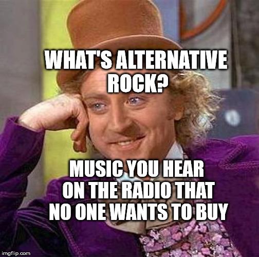 Creepy Condescending Wonka Meme | WHAT'S ALTERNATIVE ROCK? MUSIC YOU HEAR ON THE RADIO THAT NO ONE WANTS TO BUY | image tagged in memes,creepy condescending wonka | made w/ Imgflip meme maker