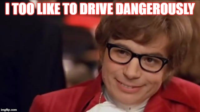 I TOO LIKE TO DRIVE DANGEROUSLY | made w/ Imgflip meme maker