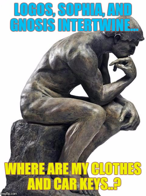Thinking Man Statue | LOGOS, SOPHIA, AND GNOSIS INTERTWINE... WHERE ARE MY CLOTHES AND CAR KEYS..? | image tagged in thinking man statue | made w/ Imgflip meme maker