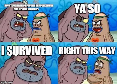 How Tough Are You Meme | HOW TOUGH AM I? I FOUGHT ONE PUNCHMAN AND HIS FRIEND GENOS YA SO I SURVIVED RIGHT THIS WAY | image tagged in memes,how tough are you | made w/ Imgflip meme maker