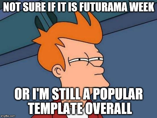 Futurama Fry Meme | NOT SURE IF IT IS FUTURAMA WEEK OR I'M STILL A POPULAR TEMPLATE OVERALL | image tagged in memes,futurama fry,futurama week | made w/ Imgflip meme maker