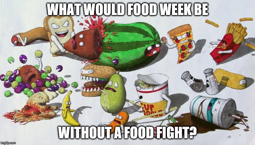 Oh the humanity | WHAT WOULD FOOD WEEK BE WITHOUT A FOOD FIGHT? | image tagged in food week | made w/ Imgflip meme maker