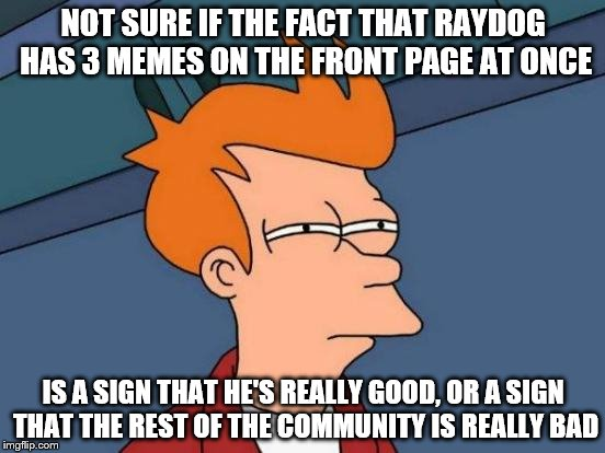 Futurama Fry on Raydog and the Front Page | NOT SURE IF THE FACT THAT RAYDOG HAS 3 MEMES ON THE FRONT PAGE AT ONCE IS A SIGN THAT HE'S REALLY GOOD, OR A SIGN THAT THE REST OF THE COMMU | image tagged in memes,futurama fry,inferno390,raydog | made w/ Imgflip meme maker
