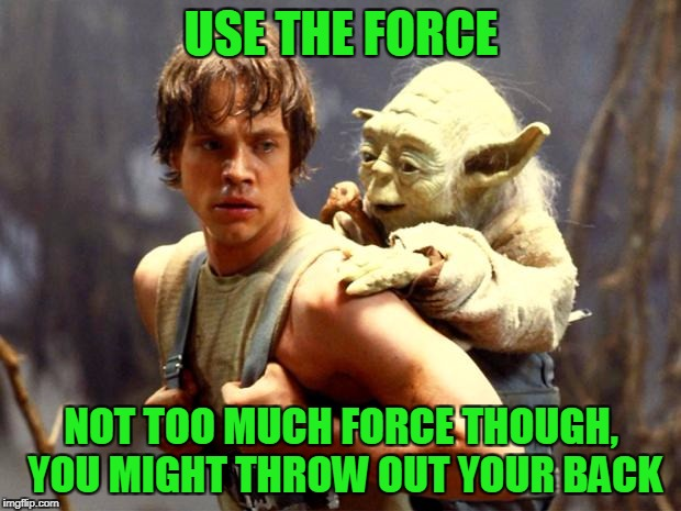 USE THE FORCE NOT TOO MUCH FORCE THOUGH, YOU MIGHT THROW OUT YOUR BACK | made w/ Imgflip meme maker
