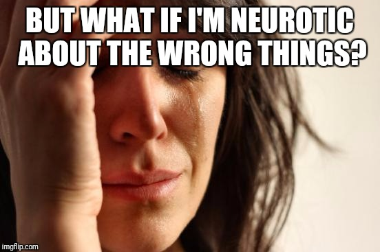 First World Problems Meme | BUT WHAT IF I'M NEUROTIC ABOUT THE WRONG THINGS? | image tagged in memes,first world problems | made w/ Imgflip meme maker