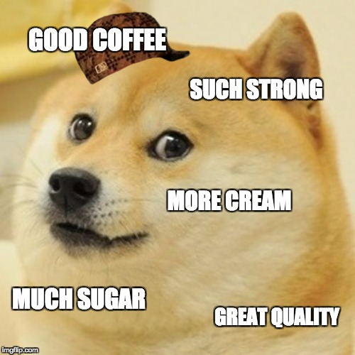 Doge Meme | GOOD COFFEE SUCH STRONG MORE CREAM MUCH SUGAR GREAT QUALITY | image tagged in memes,doge,scumbag | made w/ Imgflip meme maker