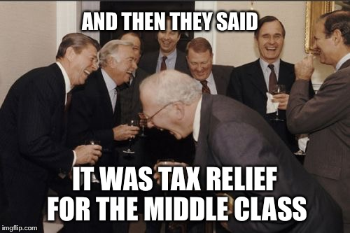 Tax relief | AND THEN THEY SAID IT WAS TAX RELIEF FOR THE MIDDLE CLASS | image tagged in memes,laughing men in suits,tax cuts,gop,wall street | made w/ Imgflip meme maker