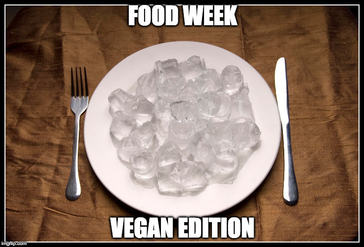 Vegans have to eat too. (Food Week) | FOOD WEEK VEGAN EDITION | image tagged in ice,food week,vegan | made w/ Imgflip meme maker