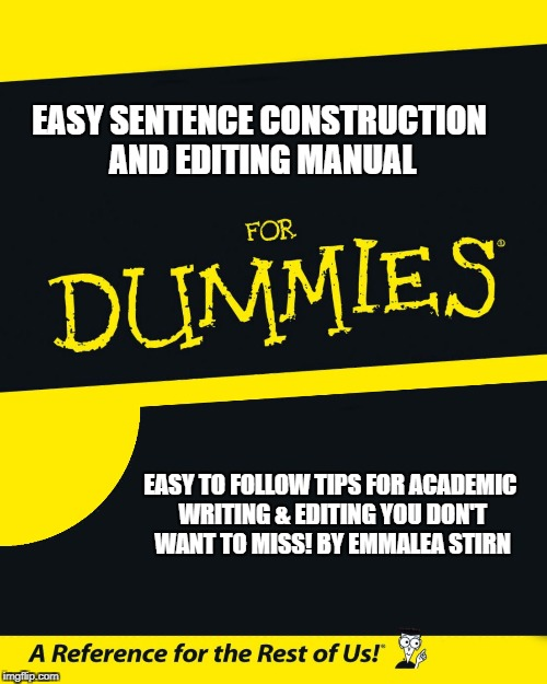 For Dummies |  EASY SENTENCE CONSTRUCTION AND EDITING MANUAL; EASY TO FOLLOW TIPS FOR ACADEMIC WRITING & EDITING YOU DON'T WANT TO MISS! BY EMMALEA STIRN | image tagged in for dummies | made w/ Imgflip meme maker