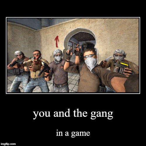 you and the gang | in a game | image tagged in funny,demotivationals | made w/ Imgflip demotivational maker