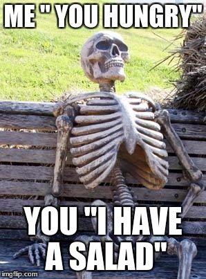 "Waiting Skeleton Meme | ME "" YOU HUNGRY"" YOU ""I HAVE A SALAD"" 