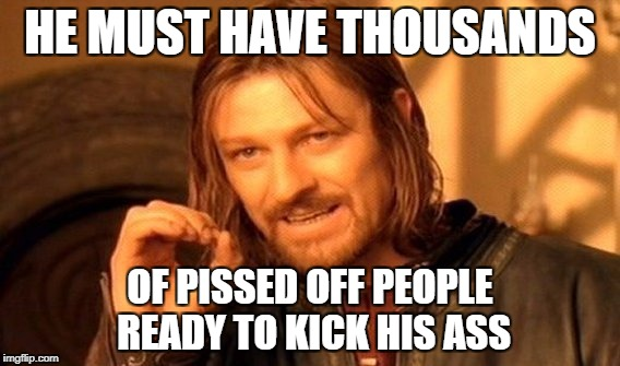 One Does Not Simply Meme | HE MUST HAVE THOUSANDS OF PISSED OFF PEOPLE READY TO KICK HIS ASS | image tagged in memes,one does not simply | made w/ Imgflip meme maker