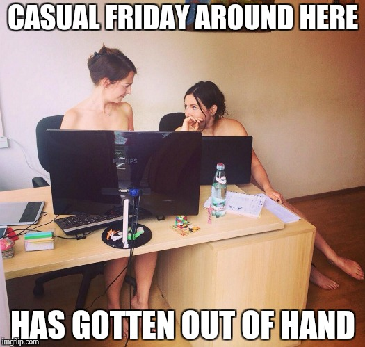 If we turn the A/C up . . . | CASUAL FRIDAY AROUND HERE HAS GOTTEN OUT OF HAND | image tagged in naked office,casual,too much,friday | made w/ Imgflip meme maker