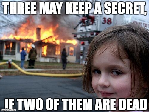 Disaster Girl Meme | THREE MAY KEEP A SECRET, IF TWO OF THEM ARE DEAD | image tagged in memes,disaster girl | made w/ Imgflip meme maker