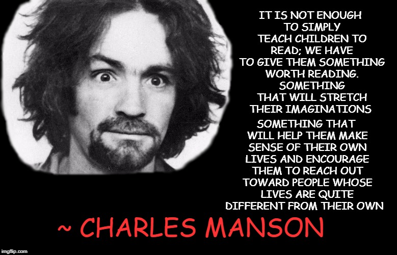 Reading and Children | IT IS NOT ENOUGH TO SIMPLY TEACH CHILDREN TO READ; WE HAVE TO GIVE THEM SOMETHING WORTH READING. SOMETHING THAT WILL STRETCH THEIR IMAGINATI | image tagged in charlie manson,reading,children education,literacy | made w/ Imgflip meme maker