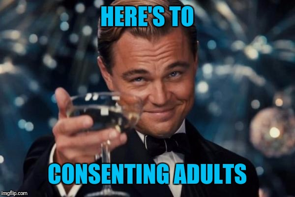Leonardo Dicaprio Cheers Meme | HERE'S TO CONSENTING ADULTS | image tagged in memes,leonardo dicaprio cheers | made w/ Imgflip meme maker