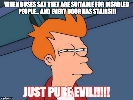 Futurama Fry | WHEN BUSES SAY THEY ARE SUITABLE FOR DISABLED PEOPLE... AND EVERY DOOR HAS STAIRS!!! JUST PURE EVIL!!!!! | image tagged in memes,futurama fry | made w/ Imgflip meme maker