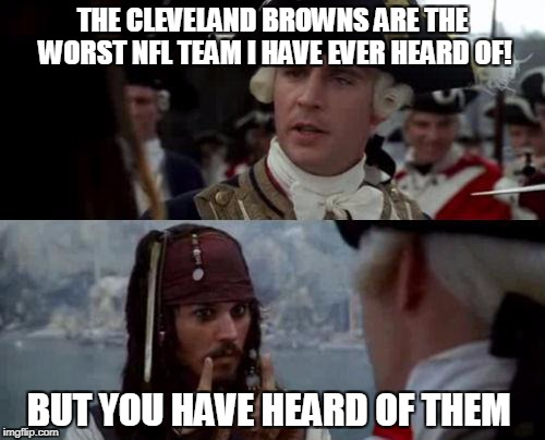 Jack Sparrow you have heard of me | THE CLEVELAND BROWNS ARE THE WORST NFL TEAM I HAVE EVER HEARD OF! BUT YOU HAVE HEARD OF THEM | image tagged in jack sparrow you have heard of me | made w/ Imgflip meme maker