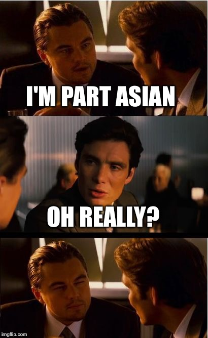 Inception Meme | I'M PART ASIAN OH REALLY? | image tagged in memes,inception | made w/ Imgflip meme maker