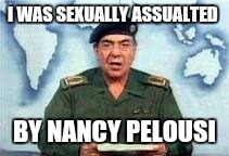 I WAS SEXUALLY ASSUALTED BY NANCY PELOUSI | image tagged in baghdad bob | made w/ Imgflip meme maker