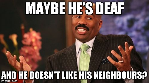 Steve Harvey Meme | MAYBE HE'S DEAF AND HE DOESN'T LIKE HIS NEIGHBOURS? | image tagged in memes,steve harvey | made w/ Imgflip meme maker