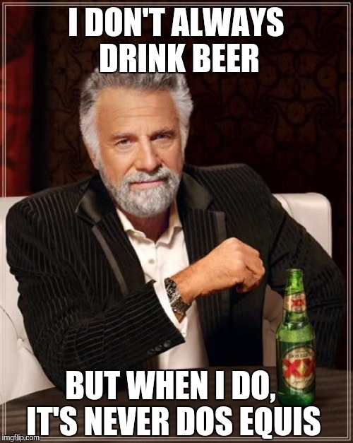 The Most Interesting Man In The World Meme | I DON'T ALWAYS DRINK BEER BUT WHEN I DO, IT'S NEVER DOS EQUIS | image tagged in memes,the most interesting man in the world | made w/ Imgflip meme maker