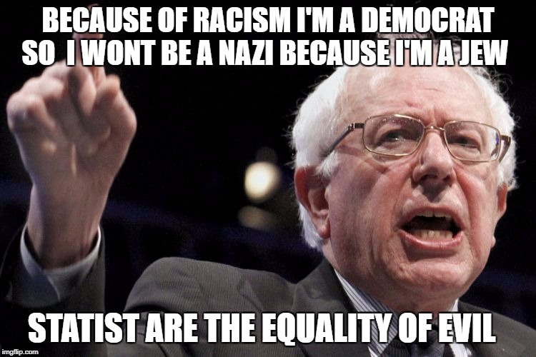 Bernie Sanders | BECAUSE OF RACISM I'M A DEMOCRAT SO  I WONT BE A NAZI BECAUSE I'M A JEW STATIST ARE THE EQUALITY OF EVIL | image tagged in bernie sanders | made w/ Imgflip meme maker
