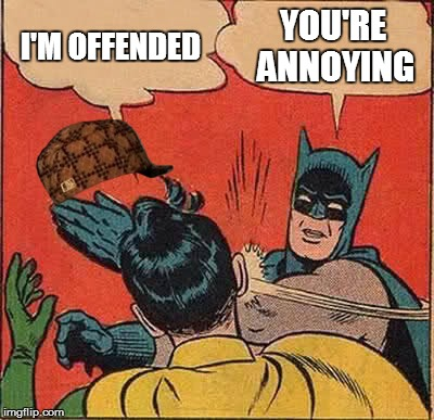 Batman Slapping Robin Meme | I'M OFFENDED YOU'RE ANNOYING | image tagged in memes,batman slapping robin,scumbag | made w/ Imgflip meme maker