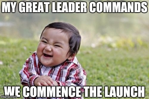 Evil Toddler Meme | MY GREAT LEADER COMMANDS WE COMMENCE THE LAUNCH | image tagged in memes,evil toddler | made w/ Imgflip meme maker