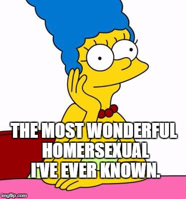 Let's take a moment to recognize the world's best mom. | THE MOST WONDERFUL HOMERSEXUAL I'VE EVER KNOWN. | image tagged in simpsons,marge,homersexual,comedy,humor,pun | made w/ Imgflip meme maker