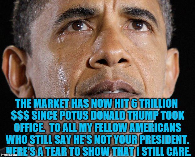 #TearfulTruth | THE MARKET HAS NOW HIT 6 TRILLION $$$ SINCE POTUS DONALD TRUMP TOOK OFFICE.  TO ALL MY FELLOW AMERICANS WHO STILL SAY HE'S NOT YOUR PRESIDEN | image tagged in not my president | made w/ Imgflip meme maker