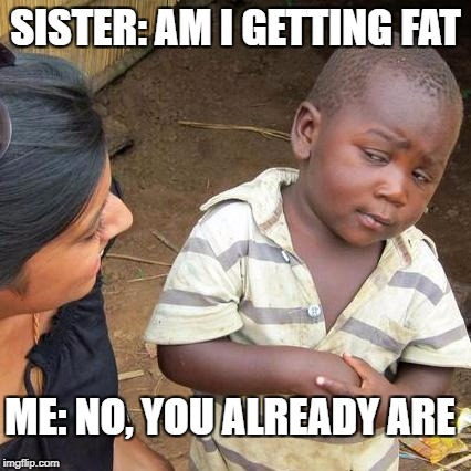 Third World Skeptical Kid Meme | SISTER: AM I GETTING FAT ME: NO, YOU ALREADY ARE | image tagged in memes,third world skeptical kid | made w/ Imgflip meme maker