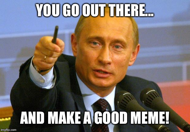 Good Guy Putin |  YOU GO OUT THERE... AND MAKE A GOOD MEME! | image tagged in memes,good guy putin | made w/ Imgflip meme maker