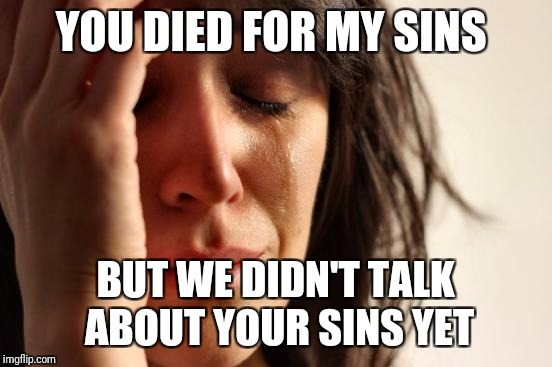 First World Problems Meme | YOU DIED FOR MY SINS BUT WE DIDN'T TALK ABOUT YOUR SINS YET | image tagged in memes,first world problems | made w/ Imgflip meme maker