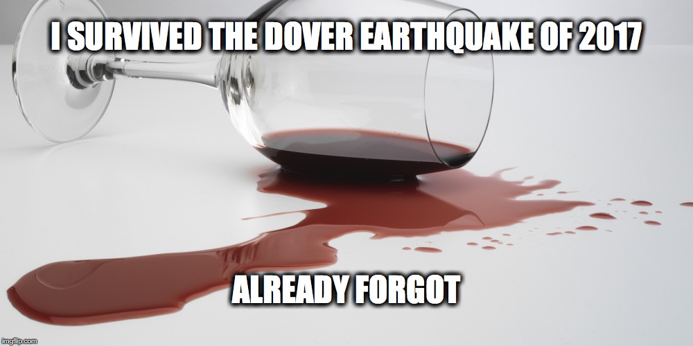 I SURVIVED THE DOVER EARTHQUAKE OF 2017; ALREADY FORGOT | image tagged in spilled wine | made w/ Imgflip meme maker