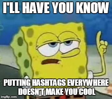 Ill Have You Know Spongebob | I'LL HAVE YOU KNOW PUTTING HASHTAGS EVERYWHERE DOESN'T MAKE YOU COOL | image tagged in memes,ill have you know spongebob | made w/ Imgflip meme maker