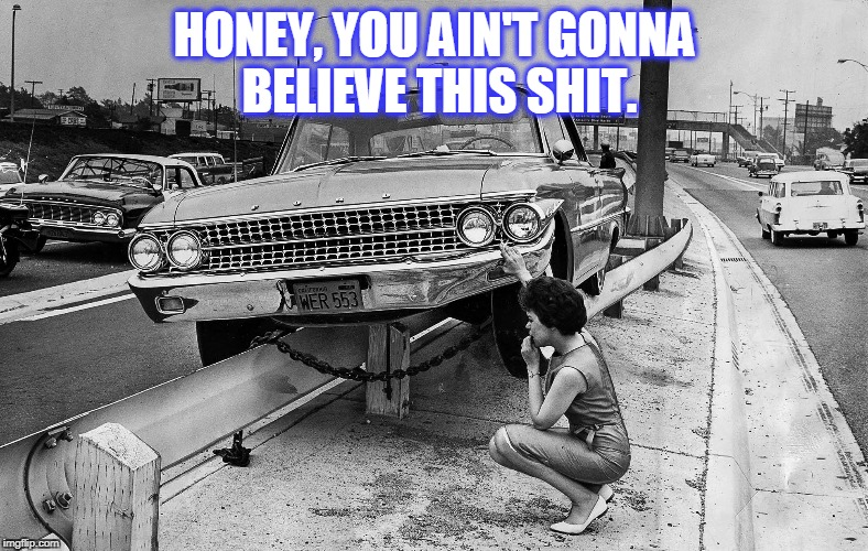 OOPS | HONEY, YOU AIN'T GONNA BELIEVE THIS SHIT. | image tagged in car crash | made w/ Imgflip meme maker