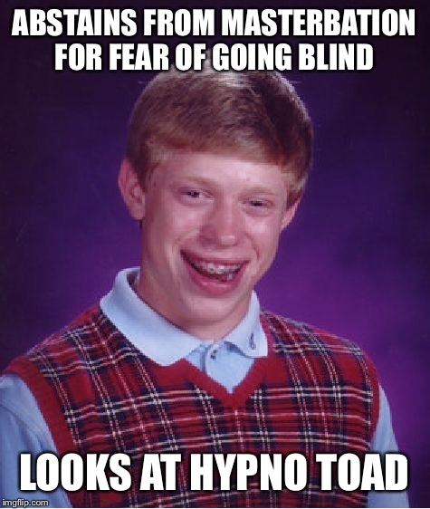 Bad Luck Brian Meme | ABSTAINS FROM MASTERBATION FOR FEAR OF GOING BLIND LOOKS AT HYPNO TOAD | image tagged in memes,bad luck brian | made w/ Imgflip meme maker