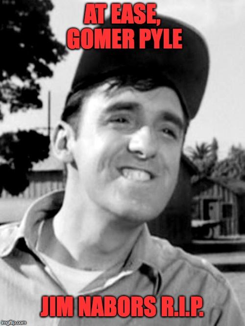 1930-2017 | AT EASE, GOMER PYLE JIM NABORS R.I.P. | image tagged in gomer pyle | made w/ Imgflip meme maker