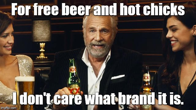 The Most Interesting Man in the World 2 | For free beer and hot chicks I don't care what brand it is. | image tagged in the most interesting man in the world 2 | made w/ Imgflip meme maker