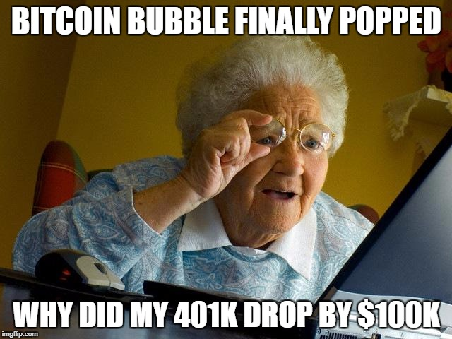 Bitcoin | BITCOIN BUBBLE FINALLY POPPED WHY DID MY 401K DROP BY $100K | image tagged in memes,grandma finds the internet,bitcoin,retirement,expire,bubble | made w/ Imgflip meme maker