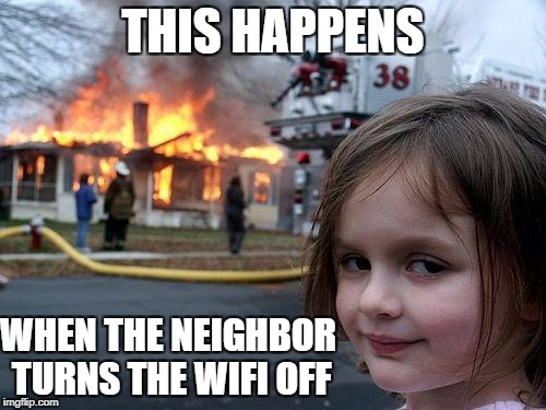 Wifi goes and this.. | THIS HAPPENS WHEN THE NEIGHBOR TURNS THE WIFI OFF | image tagged in memes,disaster girl,feature | made w/ Imgflip meme maker